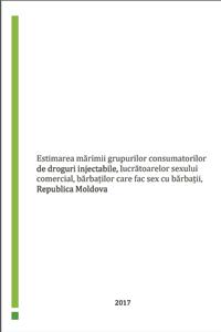 Estimarea numarului de consumatori de droguri injectabili, lucratoarele sexului commercial si barbatilor care fac sex cu barbatii in Republica Moldova, 2017